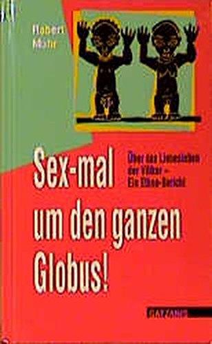 Sex-mal um den ganzen Globus!: Über das Liebesleben der Völker - ein Ethno-Bericht (Sachbuch Tabuthema)