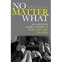 By Sally Donovan No Matter What: An Adoptive Family's Story of Hope, Love and Healing
