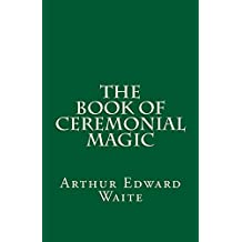 The Book of Ceremonial Magic (A Timeless Classic): By Arthur Edward Waite