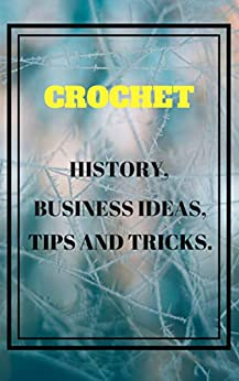 CROCHET : HISTORY, BUSINESS IDEAS, TIPS AND TRICKS. (English Edition) de [Pal, Shubham]