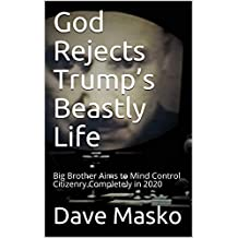 God Rejects Trump's Beastly Life: Big Brother Aims to Mind Control Citizenry Completely in 2020 (English Edition)