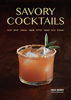 Savory Cocktails: Sour Spicy Herbal Umami Bitter Smoky Rich Strong by [Henry, Greg]