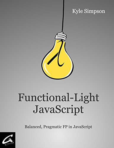 Functional-Light JavaScript: Pragmatic, Balanced FP in JavaScript (English Edition)