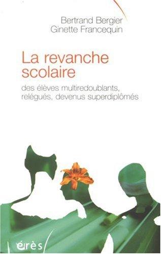La revanche scolaire : Des élèves multiredoublants, relégués, devenus superdiplômés par Bertrand Bergier, Ginette Francequin