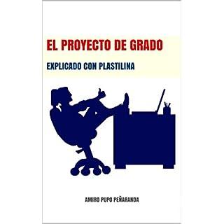 El proyecto de grado: Explicado con plastilina (Spanish Edition)