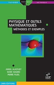 Physique et outils mathématiques méthodes et exemples par [Alastuey, Angel, Magro Marc, Pujol Pierre]