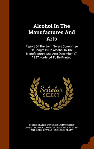 Alcohol In The Manufactures And Arts: Report Of The Joint Select Committee Of Congress On Alcohol In The Manufactures And Arts December 17, 1897.--ordered To Be Printed