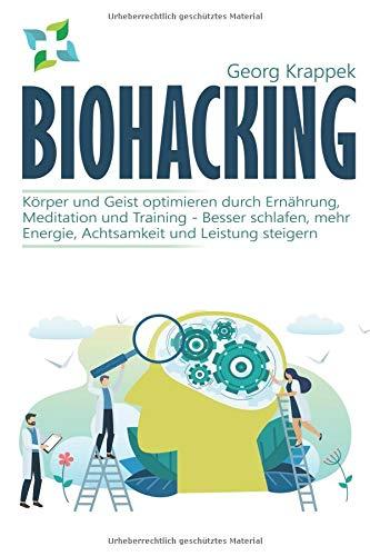 Biohacking: Körper und Geist optimieren durch Ernährung, Meditation und Training – Besser schlafen, mehr Energie, Achtsamkeit und Leistung steigern -