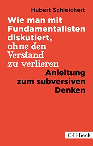 Wie man mit Fundamentalisten diskutiert, ohne den Verstand zu verlieren: Anleitung zum subversiven Denken (Beck Paperback 1344)
