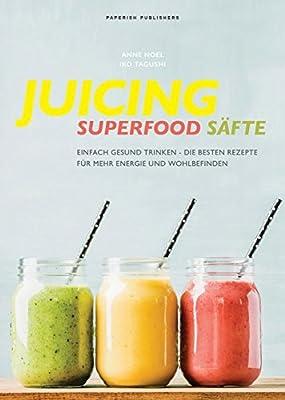JUICING - SUPERFOOD SÄFTE: Einfach gesund trinken - die besten Smoothie Rezepte für mehr Energie und Wohlbefinden (PAPERISH Kochbücher)