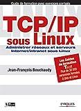TCP/IP sous Linux : Administrer réseaux et serveurs Internet/Intranet sous Linux...