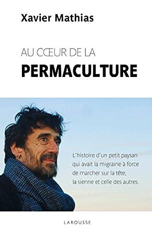 Au coeur de la permaculture: L histoire d un petit paysan qui avant la migraine à force de marcher sur le tête, la sienne et