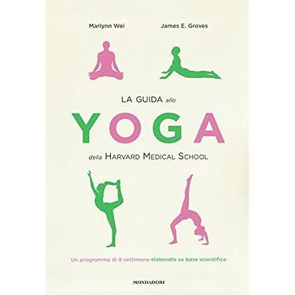 La Guida Allo Yoga Della Harvard Medical School. Un Programma Di 8 Settimane Elaborato Su Base Scientifica