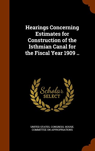 Hearings Concerning Estimates for Construction of the Isthmian Canal for the Fiscal Year 1909 ..