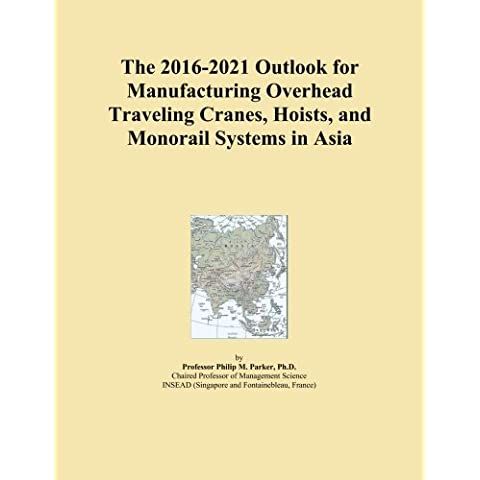 The 2016-2021 Outlook for Manufacturing Overhead Traveling Cranes, Hoists, and Monorail Systems in Asia