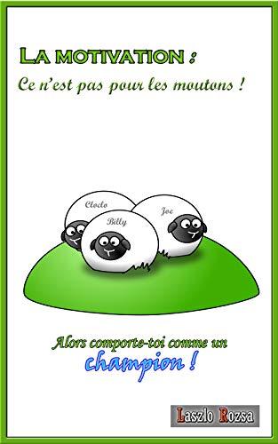 Couverture du livre La Motivation : Ce n'est pas pour les moutons ! Alors comporte-toi comme un champion !