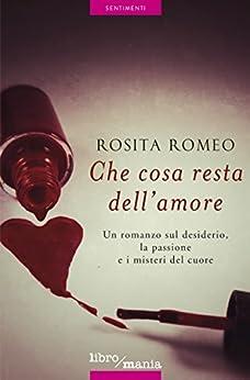 Che cosa resta dell'amore: Un romanzo sul desiderio, la passione e i misteri del cuore di [Romeo, Rosita]