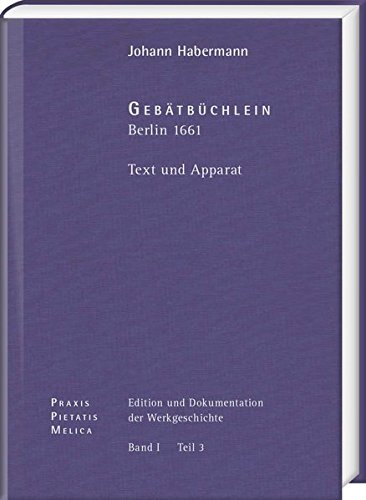Johann Crüger: PRAXIS PIETATIS MELICA. Edition und Dokumentation der Werkgeschichte: Bd. I/3: Johann Habermann: Gebätbüchlein. Berlin (1661). Text und Apparat