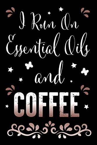 I Run On Essential Oils and Coffee: A Fun Essential Oil Recipe Book For Essential Oil and Coffee or Caffein Lovers to Record Your Recipes (I Run On Essential Oils and Coffee - Recipe Series, Band 1) -