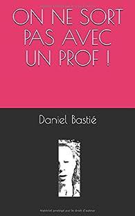 ON  NE SORT PAS AVEC UN PROF ! par Daniel Bastié