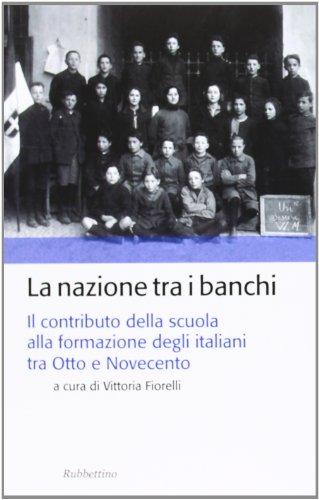 La nazione tra i banchi. Il contributo della scuola alla formazione degli italiani tra Otto e Novecento (Storia politica)
