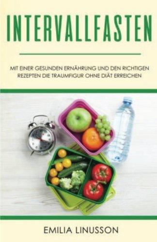 Preisvergleich Produktbild Intervallfasten: Mit einer gesunden Ernährung und den richtigen Rezepten die Traumfigur ohne Diät erreichen
