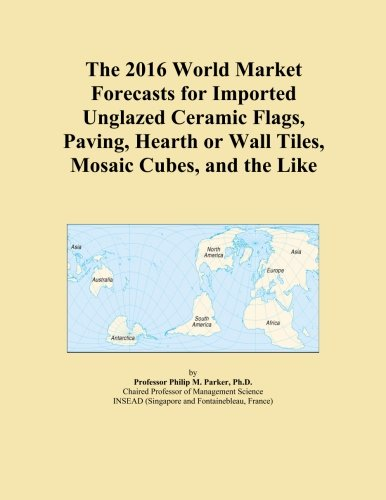 The 2016 World Market Forecasts for Imported Unglazed Ceramic Flags, Paving, Hearth or Wall Tiles, Mosaic Cubes, and the Like