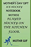 MOTHER'S DAY GIFT, ICE-HOCKEY NOTE-BOOK: Mother Played Hockey on the Kitchen Floor.