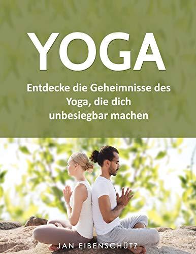 Yoga: Entdecke die Geheimnisse des Yoga, die dich unbesiegbar machen -