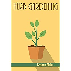 HERB GARDENING: The Ultimate Step by Step Guide on Planting, Growing, Harvesting and Using Organic Herbs for Beginners (Herbal Remedies, Essential Oils, Companion Plants, Homesteading, Organic)