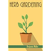 HERB GARDENING: The Ultimate Step by Step Guide on Planting, Growing, Harvesting and Using Organic Herbs for Beginners (Herbal Remedies, Essential Oils, ... Homesteading, Organic) (English Edition)