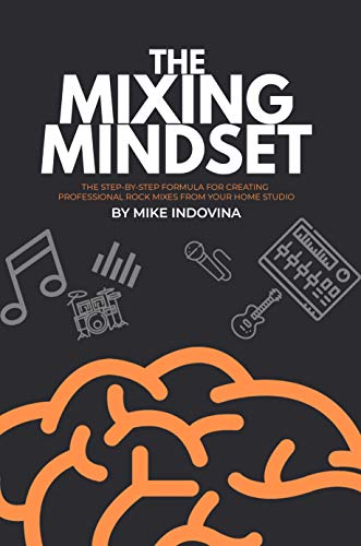 The Mixing Mindset: The Step-by-step Formula For Creating Professional Rock Mixes From Your Home Studio por Mike Indovina