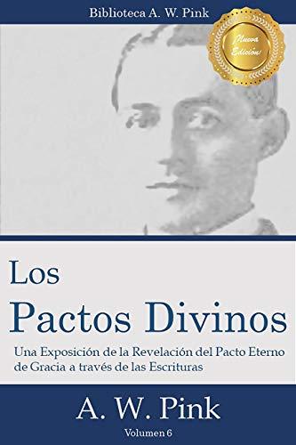 Los Pactos Divinos: Una exposición de la revelación del pacto eterno de gracia a través de las Escrituras (Biblioteca AW Pink nº 6) por Arthur Pink