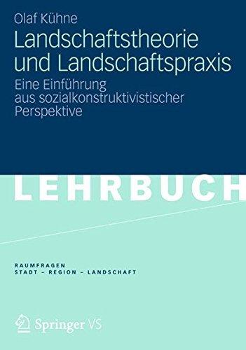 Landschaftstheorie und Landschaftspraxis: Eine Einführung aus sozialkonstruktivistischer Perspektive (RaumFragen: Stadt – Region – Landschaft)
