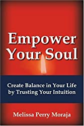 Empower Your Soul: Create Balance in Your Life by Trusting Your Intuition by Melissa Moraja (2007-11-15)