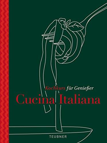 Cucina Italiana - TEUBNER Kochkurs für Genießer (Italienisch Kochkurs)