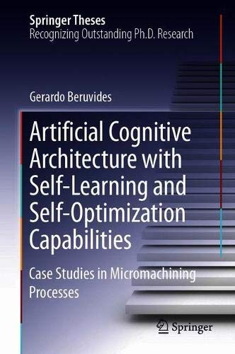 Artificial Cognitive Architecture with Self-Learning and Self-Optimization Capabilities: Case Studies in Micromachining Processes (Springer Theses)