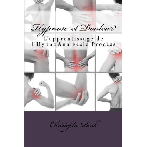 Hypnose et Douleur: L'apprentissage de l'HypnoAnalgesie Process (French Edition) by Christophe Pank(2015-07-09)