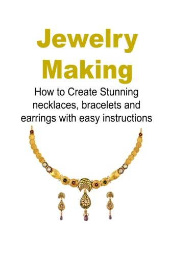 Jewelry Making: How to Create Stunning Necklaces, Bracelets and Earrings with Ea: (Jewelry, Necklaces, Bracelets, Earrings, Homemade Jewelry, How to Make Jewelry, DIY Jewelry)