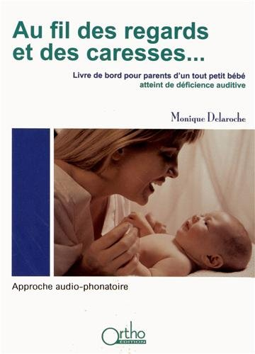 Au fil des regards et des caresses. : Livre de bord pour parents d'un tout petit bébé atteint de déficience auditive : approche audio-phonatoire