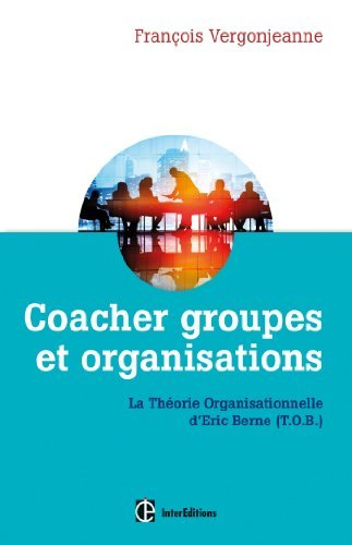 Coacher groupes et organisations - 2e d. - la Thorie organisationnelle d'Eric Berne (T.O.B.) de Franois Vergonjeanne (1 avril 2015) Broch