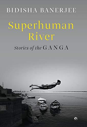 SUPERHUMAN RIVER: Stories of the Ganga
