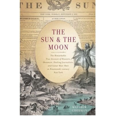 [( The Sun and the Moon: The Remarkable True Account of Hoaxers, Showmen, Dueling Journalists, and Lunar Man-bats in Nineteenth-Century New York )] [by: Matthew Goodman] [Nov-2008]