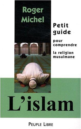 L'Islam : Petit guide pour comprendre la religion musulmane par Roger Michel