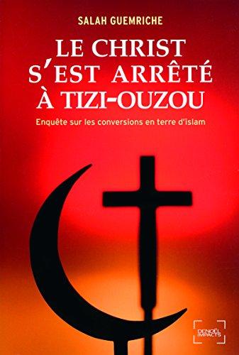 Le Christ s'est arrêté à Tizi-Ouzou: Enquête sur les conversions en terre d'islam