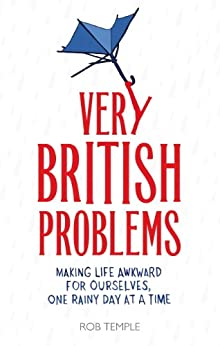 Very British Problems: Making Life Awkward for Ourselves, One Rainy Day at a Time by [Temple, Rob]