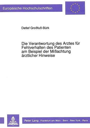 Die Verantwortung des Arztes für Fehlverhalten des Patienten am Beispiel der Mißachtung ärztlicher Hinweise (Europäische Hochschulschriften Recht / ... / Series 2: Law / Série 2: Droit, Band 1164)