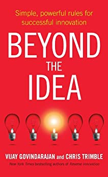 Beyond the Idea: Simple, powerful rules for successful innovation by [Govindarajan, Vijay, Trimble, Chris]