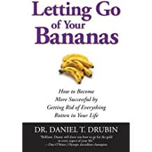 Letting Go of Your Bananas: How to Become More Successful by Getting Rid of Everything Rotten in Your Life (English Edition)
