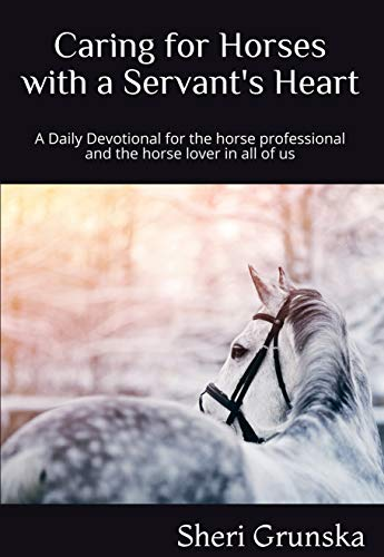 Caring for horses with a Servants Heart: A Daily Devotional for the horse professional & the horse lover in all of us (English Edition) (Pferd Andachten)